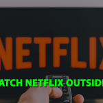 How to Watch Netflix Outside the US [A Complete Guideline 2020]