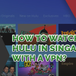 How to Watch Hulu in Singapore With a VPN?