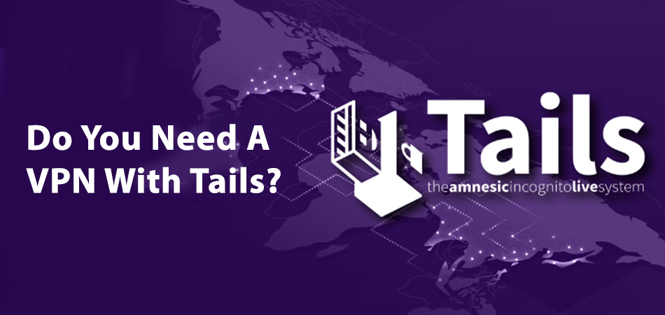 Do You Need A VPN With Tails
