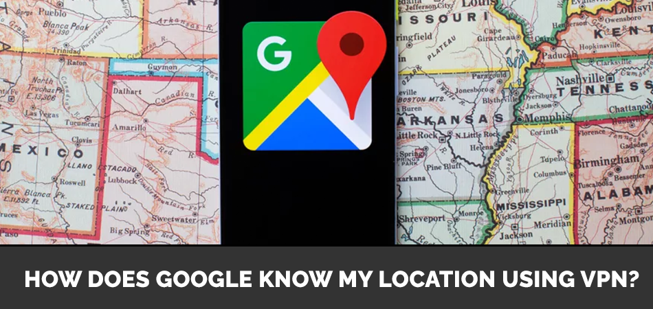 How Does Google Know My Location Using VPN?