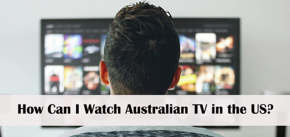 How Can I Watch Australian TV in the US With a VPN?