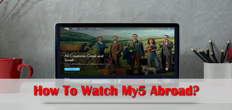 How To Watch My5 Abroad?