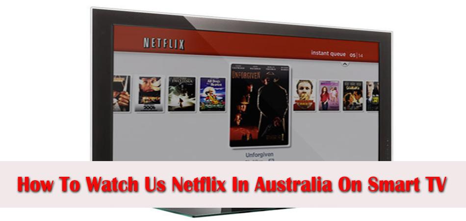 How to Watch US Netflix in Australia on Smart TV?